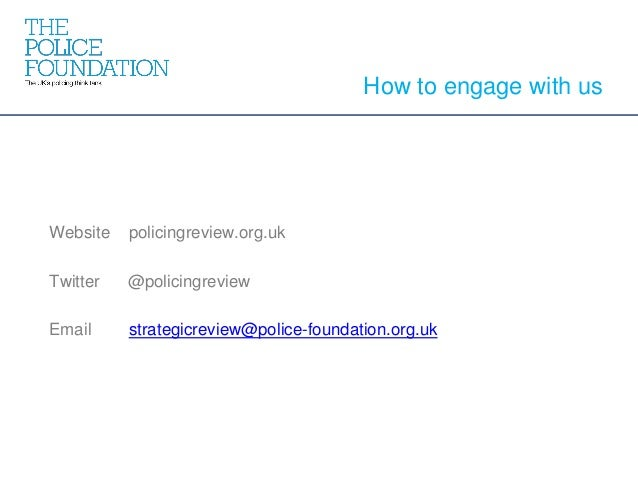 Website policingreview.org.uk Twitter @policingreview Email strategicreview@police-foundation.org.uk How to engage with us