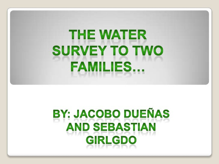 THE watersurvey to two families…<br />By: JacoboDueñas And sebastiangirlgdo<br />