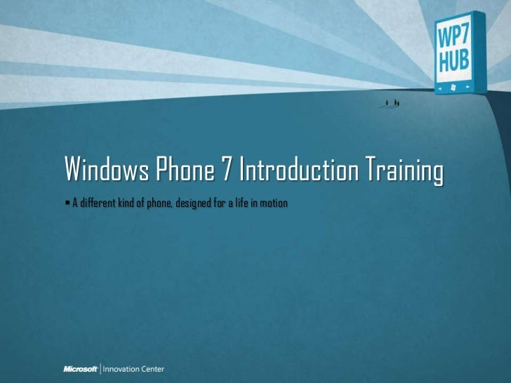 Windows Phone 7 Introduction Training<br /> A different kind of phone, designed for a life in motion<br />