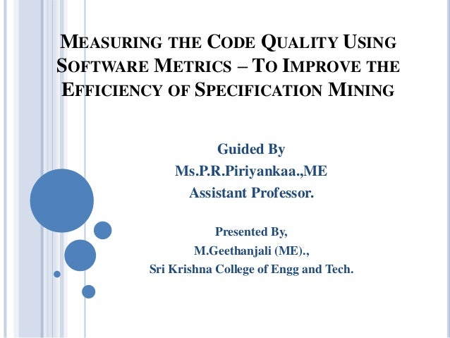 MEASURING THE CODE QUALITY USING SOFTWARE METRICS – TO IMPROVE THE EFFICIENCY OF SPECIFICATION MINING Guided By Ms.P.R.Pir...