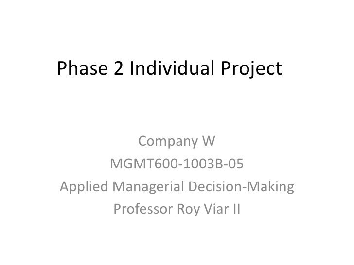 Phase 2 Individual Project <br />Company W <br />MGMT600-1003B-05<br />Applied Managerial Decision-Making<br />Professor R...