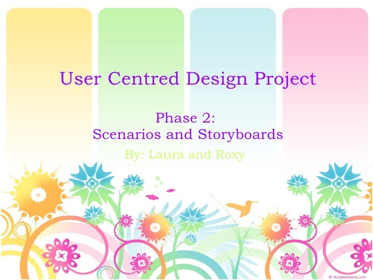 User Centred Design Project Phase 2:  Scenarios and Storyboards By: Laura and Roxy