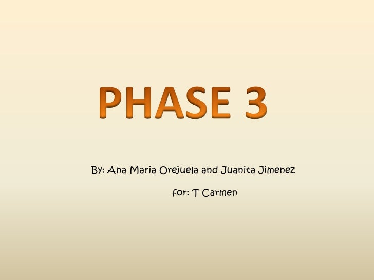 PHASE 3<br />By: Ana Maria Orejuela and Juanita Jimenez<br />                             for: T Carmen <br />