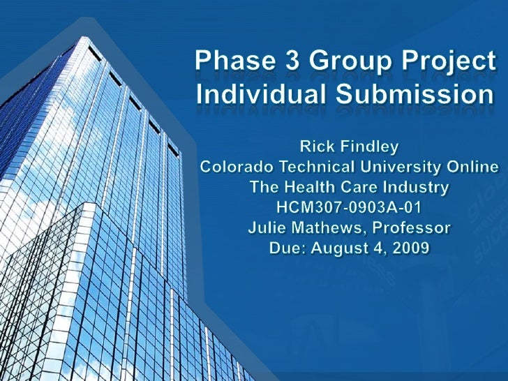 Phase 3 Group ProjectIndividual Submission<br />Rick FindleyColorado Technical University OnlineThe Health Care IndustryHC...