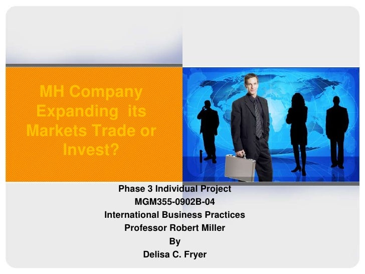 MH Company Expanding  its Markets Trade or Invest?<br />Phase 3 Individual Project<br />MGM355-0902B-04<br />International...