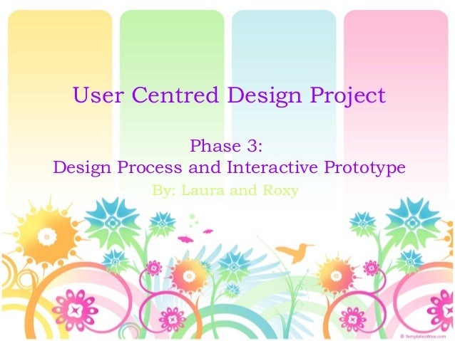User Centred Design Project Phase 3: Design Process and Interactive Prototype By: Laura and Roxy