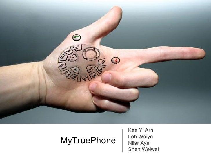 MyTruePhone <ul><li>Kee Yi Arn </li></ul><ul><li>Loh Weiye </li></ul><ul><li>Nilar Aye </li></ul><ul><li>Shen Weiwei </li>...