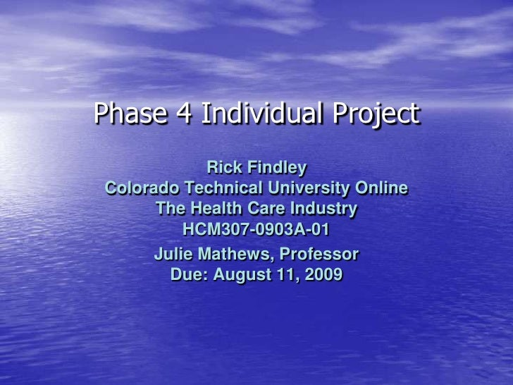 Phase 4 Individual Project<br />Rick FindleyColorado Technical University OnlineThe Health Care IndustryHCM307-0903A-01<br...