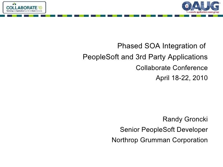 Phased SOA Integration of  PeopleSoft and 3rd Party Applications Collaborate Conference April 18-22, 2010 Randy Groncki Se...