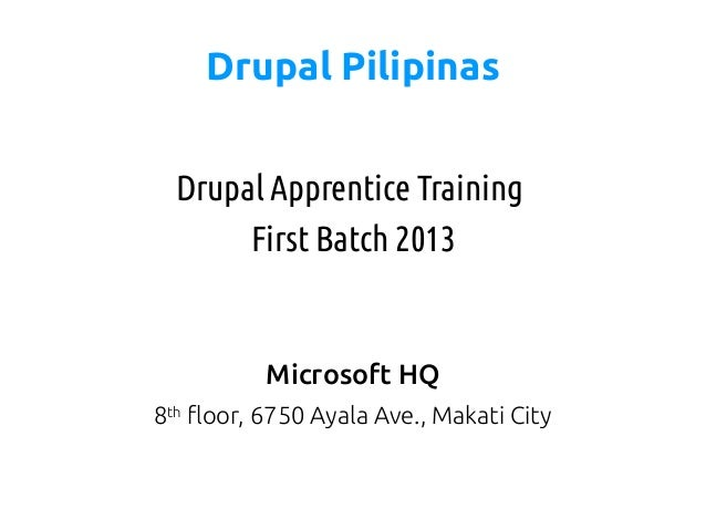 Drupal Pilipinas Drupal Apprentice Training First Batch 2013 Microsoft HQ 8th floor, 6750 Ayala Ave., Makati City