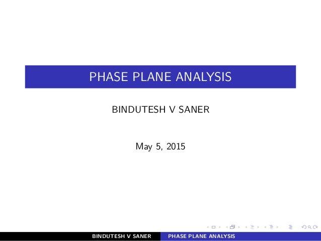 PHASE PLANE ANALYSIS BINDUTESH V SANER May 5, 2015 BINDUTESH V SANER PHASE PLANE ANALYSIS