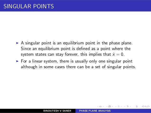 SINGULAR POINTS ◮ A singular point is an equilibrium point in the phase plane. Since an equilibrium point is defined as a p...
