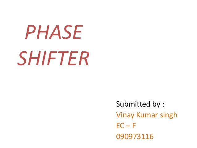 PHASESHIFTER          Submitted by :          Vinay Kumar singh          EC – F          090973116