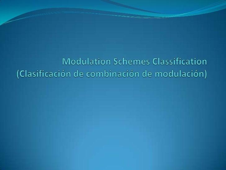 MODULATION SCHEMES CLASSIFICATION(Clasificación de Combinación de Modulación) Existen muchas confinaciones y variaciones ...