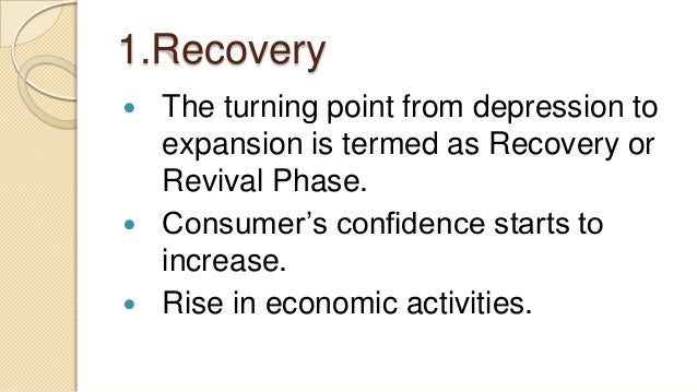 1.Recovery The turning point from depression toexpansion is termed as Recovery orRevival Phase. Consumer's confidence st...