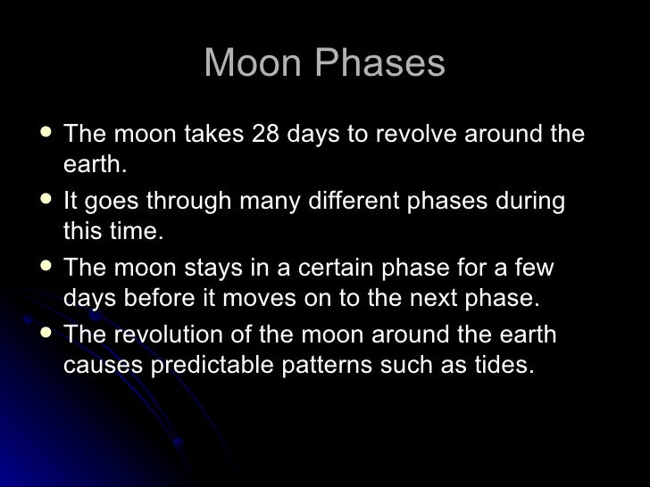Moon Phases   The moon takes 28 days to revolve around the    earth.   It goes through many different phases during    t...