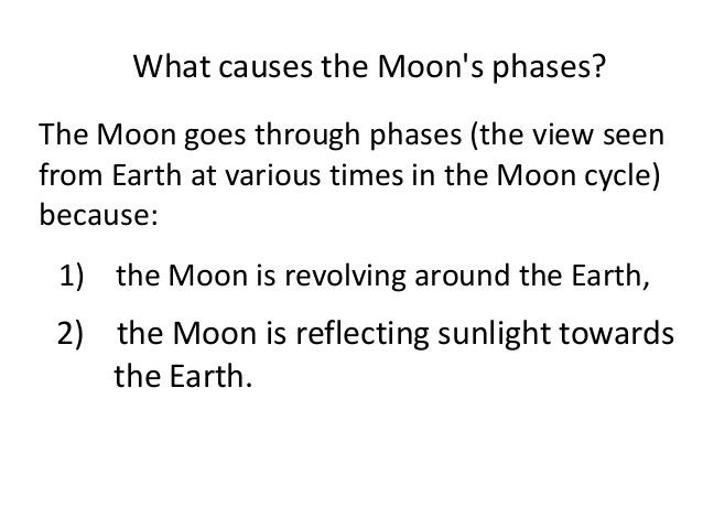 What causes the Moons phases?The Moon goes through phases (the view seenfrom Earth at various times in the Moon cycle)beca...