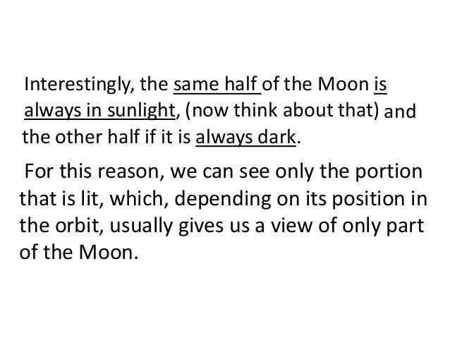 Interestingly, the same half of the Moon isalways in sunlight, (now think about that) andthe other half if it is always da...