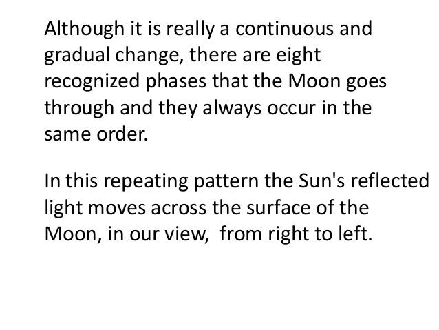 Although it is really a continuous andgradual change, there are eightrecognized phases that the Moon goesthrough and they ...