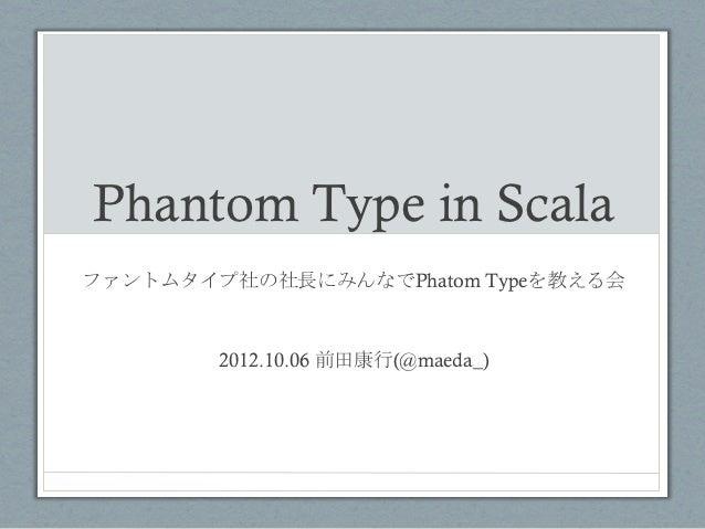Phantom Type in Scala ファントムタイプ社の社長にみんなでPhatom Typeを教える会        2012.10.06 前田康行(@maeda_)