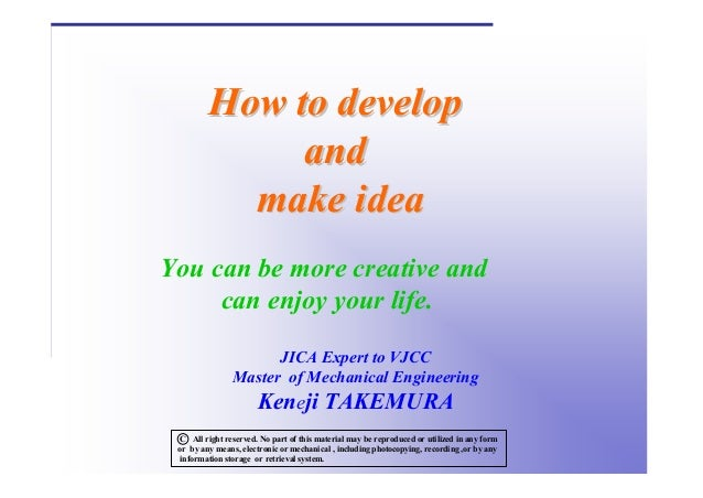 How to develop and make idea You can be more creative and can enjoy your life. JICA Expert to VJCC Master of Mechanical En...