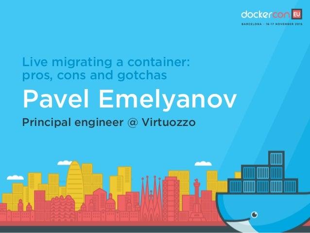 Live migrating a container: pros, cons and gotchas Pavel Emelyanov Principal engineer @ Virtuozzo
