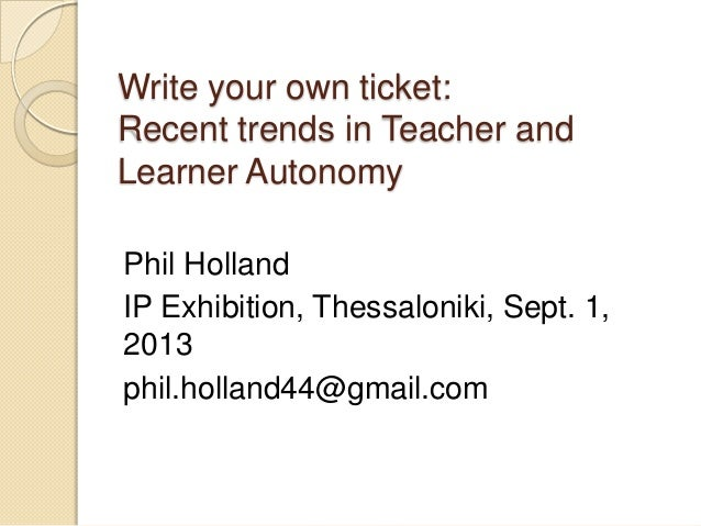 Write your own ticket: Recent trends in Teacher and Learner Autonomy Phil Holland IP Exhibition, Thessaloniki, Sept. 1, 20...