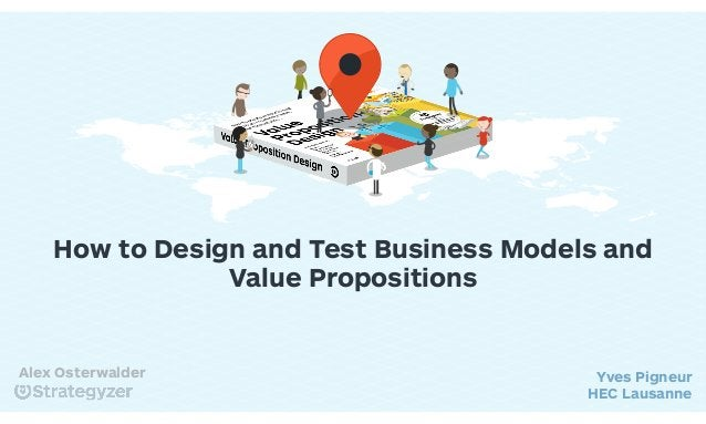 How to Design and Test Business Models and Value Propositions Yves Pigneur HEC Lausanne Alex Osterwalder