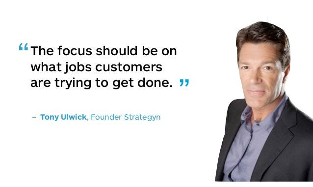 """The focus should be on what jobs customers are trying to get done. – Tony Ulwick, Founder Strategyn """" """""""