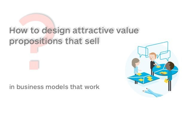 ?How to design attractive value propositions that sell in business models that work