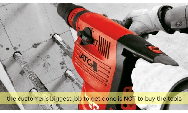 51[source photo: dholmes.com] the customer's biggest job to get done is NOT to buy the tools