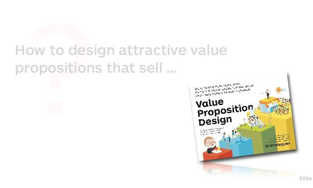 ?How to design attractive value propositions that sell … 2014