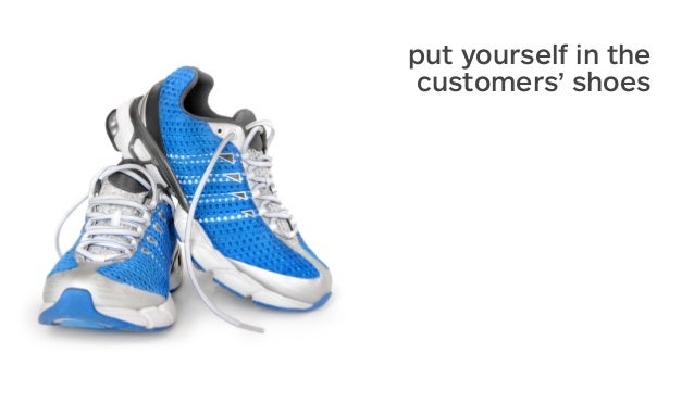 put yourself in the customers' shoes
