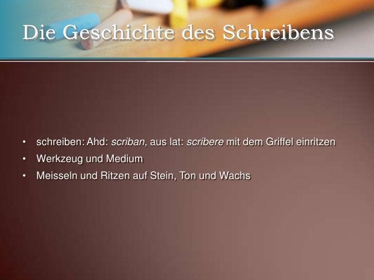 Die Geschichte des Schreibens<br /><ul><li>schreiben: Ahd: scriban, aus lat: scribere mit dem Griffel einritzen