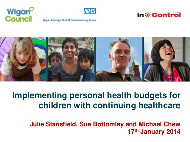 Implementing personal health budgets for children with continuing healthcare Julie Stansfield, Sue Bottomley and Michael C...
