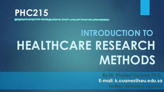 PHC215 By Dr. Khaled Ouanes Ph.D. E-mail: k.ouanes@seu.edu.sa Twitter: @khaled_ouanes INTRODUCTION TO HEALTHCARE RESEARCH ...