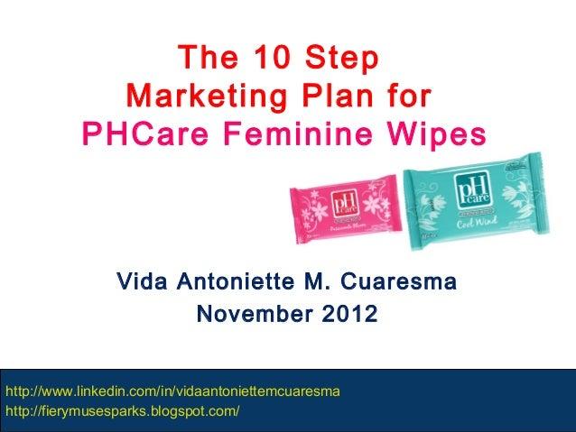 The 10 Step             Marketing Plan for           PHCare Feminine Wipes                Vida Antoniette M. Cuaresma     ...