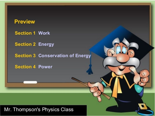 Preview    Section 1 Work    Section 2 Energy    Section 3 Conservation of Energy    Section 4 PowerMr. Thompsons Physics ...