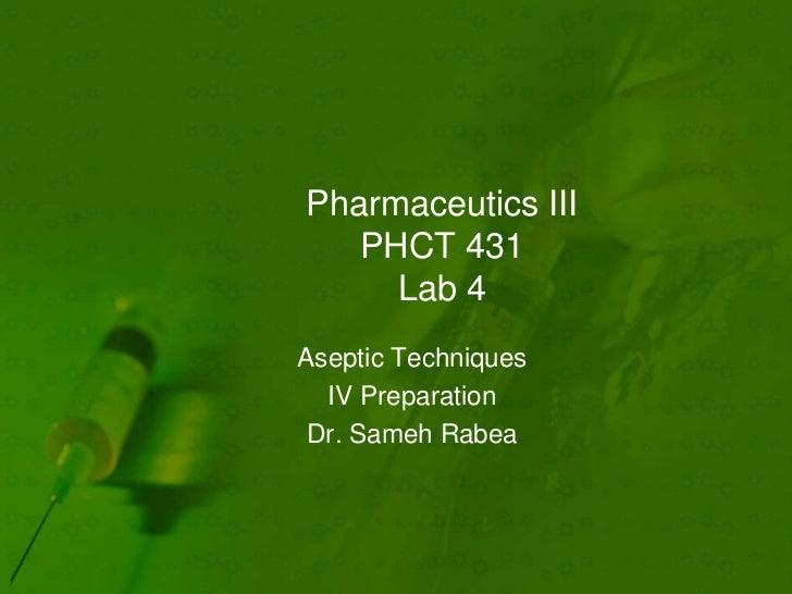 Pharmaceutics III   PHCT 431     Lab 4Aseptic Techniques  IV Preparation Dr. Sameh Rabea