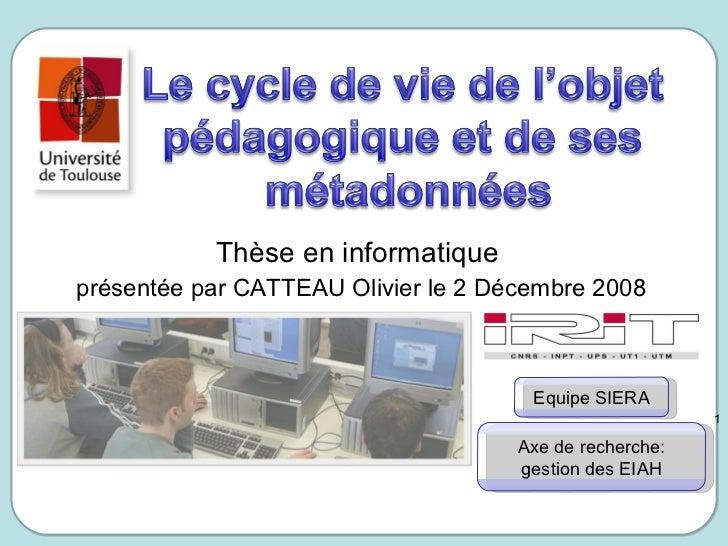 Thèse en informatique  présentée par CATTEAU Olivier le 2 Décembre 2008 Equipe SIERA Axe de recherche: gestion des EIAH