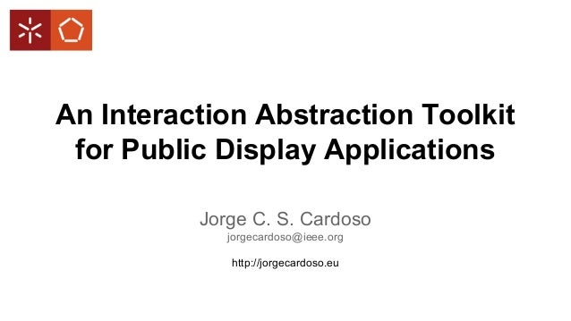An Interaction Abstraction Toolkit for Public Display Applications Jorge C. S. Cardoso jorgecardoso@ieee.org http://jorgec...