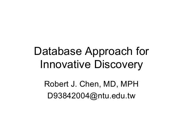 Database Approach for Innovative Discovery Robert J. Chen, MD, MPH D93842004@ntu.edu.tw