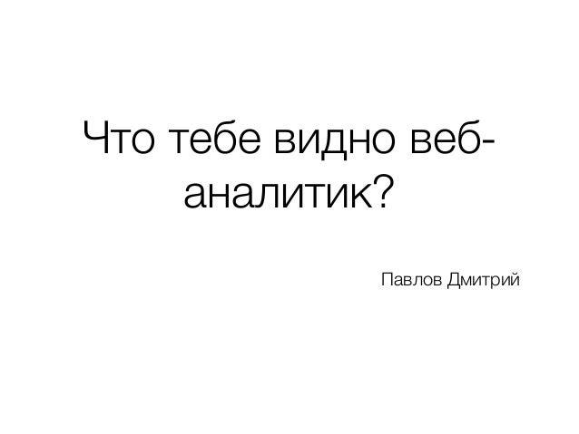 Что тебе видно веб- аналитик? Павлов Дмитрий