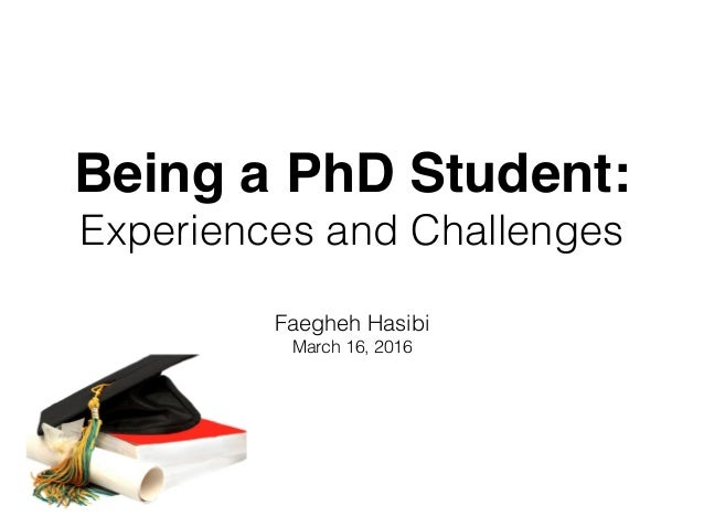 Being a PhD Student: Experiences and Challenges Faegheh Hasibi March 16, 2016