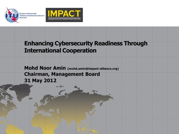 Enhancing Cybersecurity Readiness ThroughInternational CooperationMohd Noor Amin (mohd.amin@impact-alliance.org)Chairman, ...