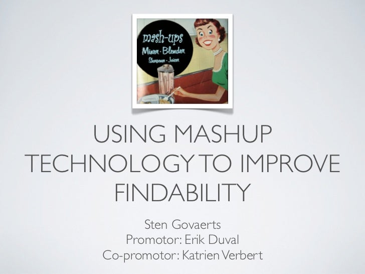 USING MASHUPTECHNOLOGY TO IMPROVE     FINDABILITY           Sten Govaerts        Promotor: Erik Duval     Co-promotor: Kat...