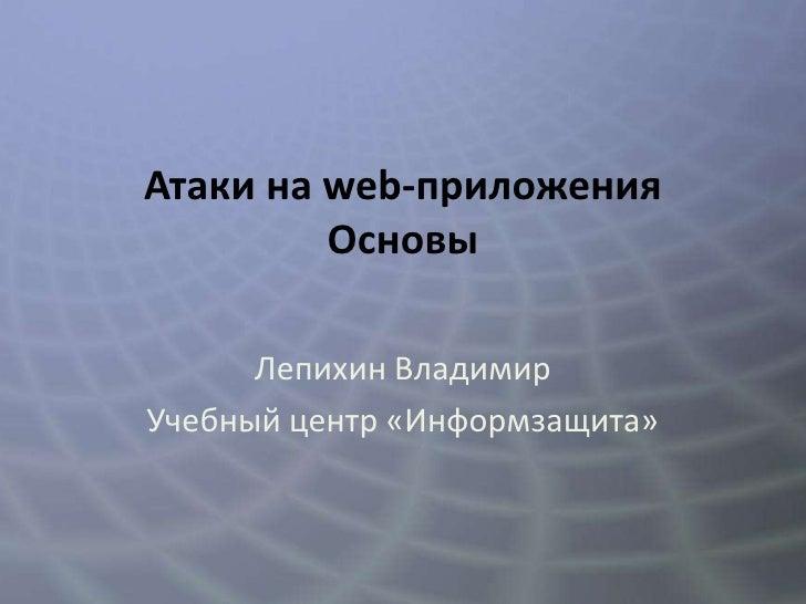 Атаки на web-приложения         Основы      Лепихин ВладимирУчебный центр «Информзащита»
