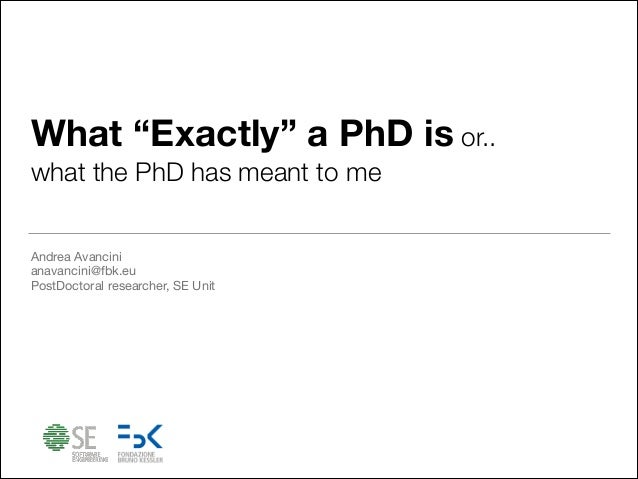 """What """"Exactly"""" a PhD is or.. what the PhD has meant to me Andrea Avancini  anavancini@fbk.eu  PostDoctoral researcher, SE ..."""