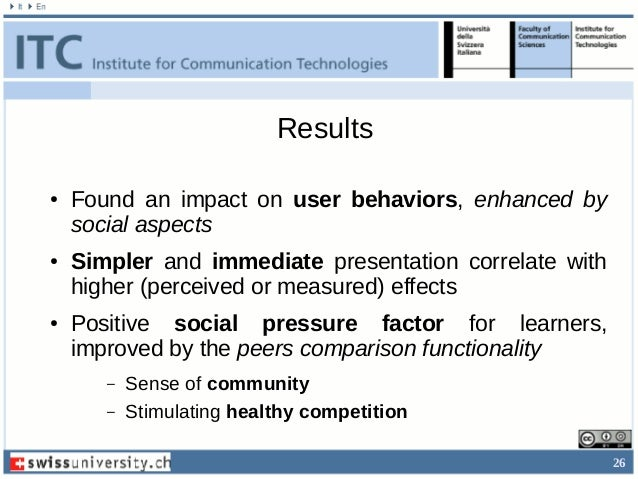 26 Results ● Found an impact on user behaviors, enhanced by social aspects ● Simpler and immediate presentation correlate ...