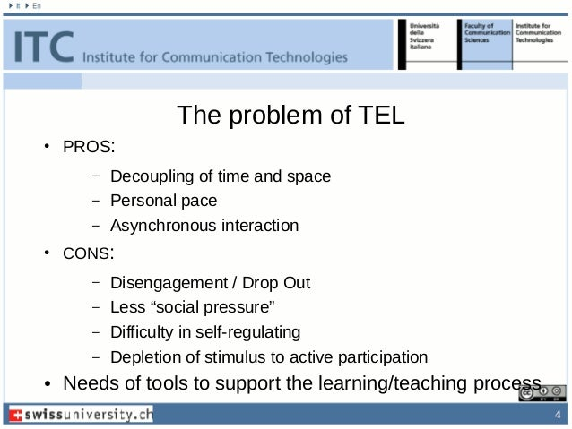 4 The problem of TEL ● PROS: – Decoupling of time and space – Personal pace – Asynchronous interaction ● CONS: – Disengage...